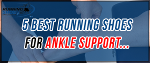 Best Running Shoes For Ankle Support